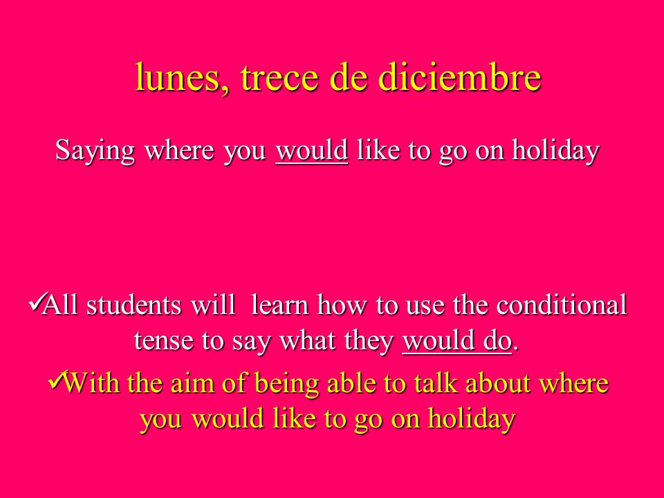 lunes, trece de diciembre All students will learn how to use the conditional tense to say what they would do. With the aim of being able to talk about