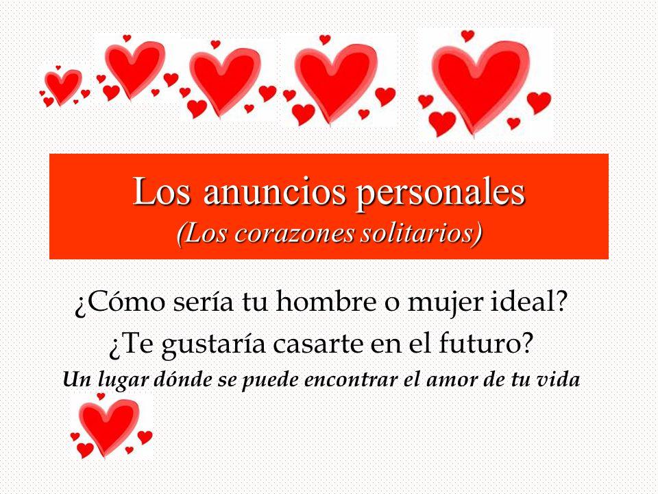 Los anuncios personales (Los corazones solitarios) ¿Cómo sería tu hombre o mujer ideal? ¿Te gustaría casarte en el futuro? Un lugar dónde se puede enc