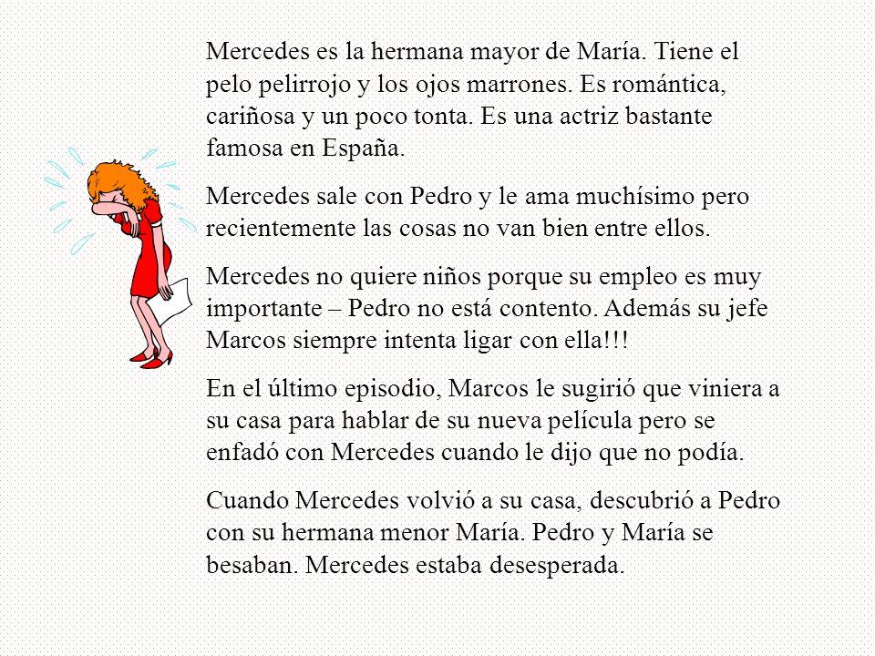 Mercedes es la hermana mayor de María. Tiene el pelo pelirrojo y los ojos marrones. Es romántica, cariñosa y un poco tonta. Es una actriz bastante fam