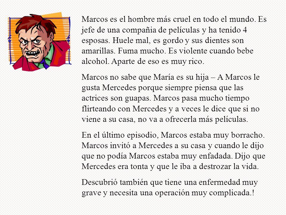 Marcos es el hombre más cruel en todo el mundo. Es jefe de una compañia de películas y ha tenido 4 esposas. Huele mal, es gordo y sus dientes son amar