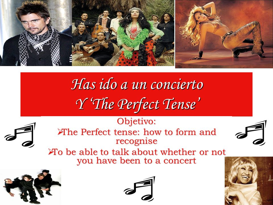 Has ido a un concierto Y The Perfect Tense Objetivo: The Perfect tense: how to form and recognise The Perfect tense: how to form and recognise To be able to talk about whether or not you have been to a concert To be able to talk about whether or not you have been to a concert
