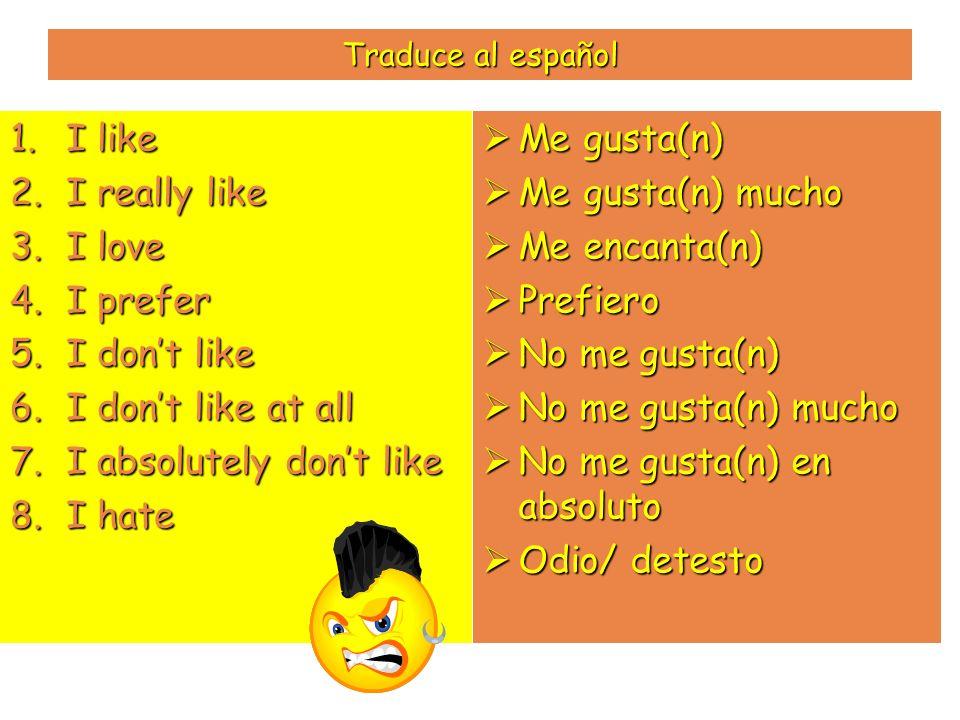 Traduce al español 1.I like 2.I really like 3.I love 4.I prefer 5.I dont like 6.I dont like at all 7.I absolutely dont like 8.I hate Me gusta(n) Me gu