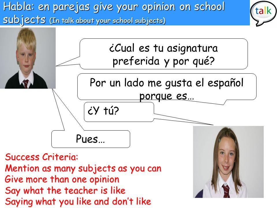Habla: en parejas give your opinion on school subjects (In talk about your school subjects) ¿Cual es tu asignatura preferida y por qué? Por un lado me