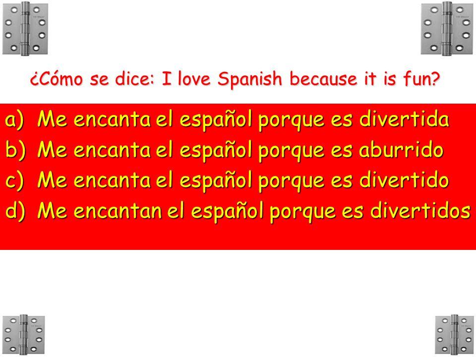 ¿Cómo se dice: I love Spanish because it is fun? a)M e encanta el español porque es divertida b)M e encanta el español porque es aburrido c)M e encant