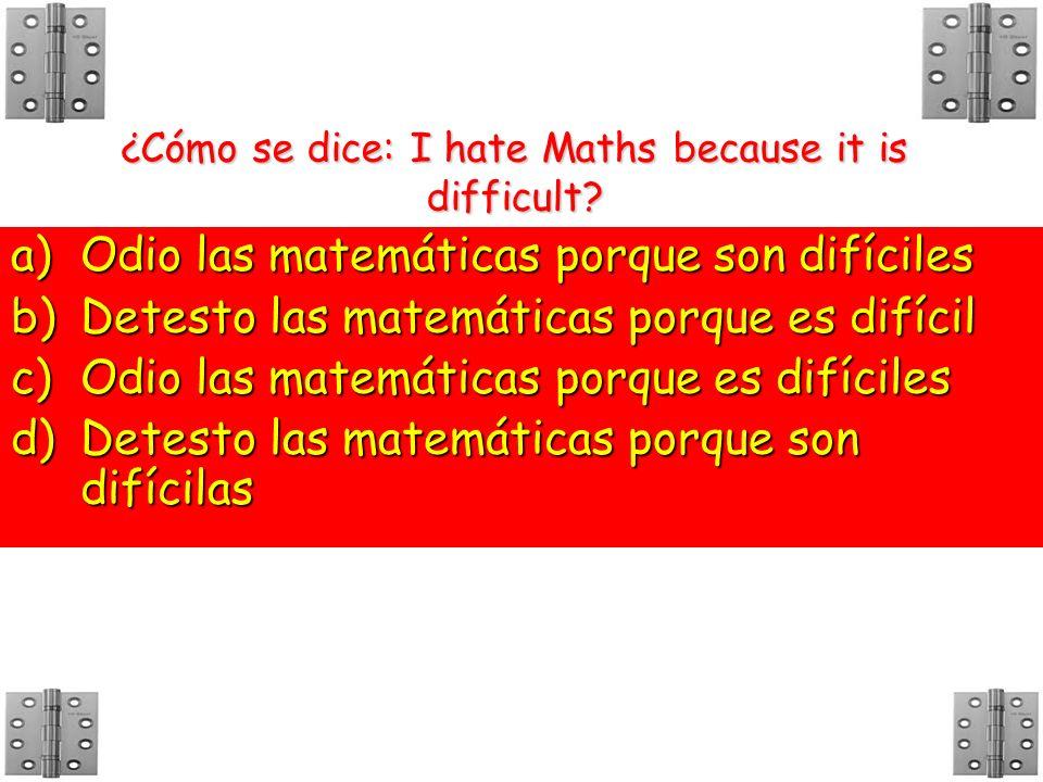 ¿Cómo se dice: I hate Maths because it is difficult? a)O dio las matemáticas porque son difíciles b)D etesto las matemáticas porque es difícil c)O dio