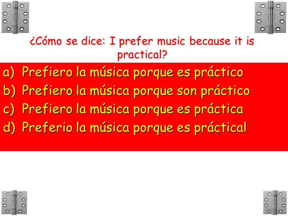 ¿Cómo se dice: I prefer music because it is practical? a)P refiero la música porque es práctico b)P refiero la música porque son práctico c)P refiero