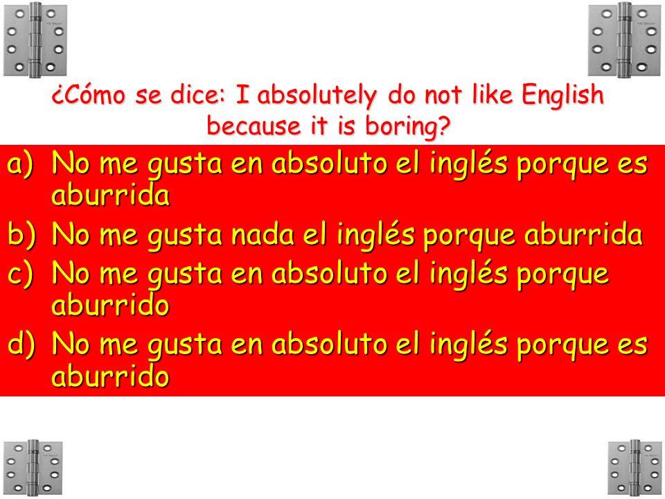 ¿Cómo se dice: I absolutely do not like English because it is boring? a)N o me gusta en absoluto el inglés porque es aburrida b)N o me gusta nada el i