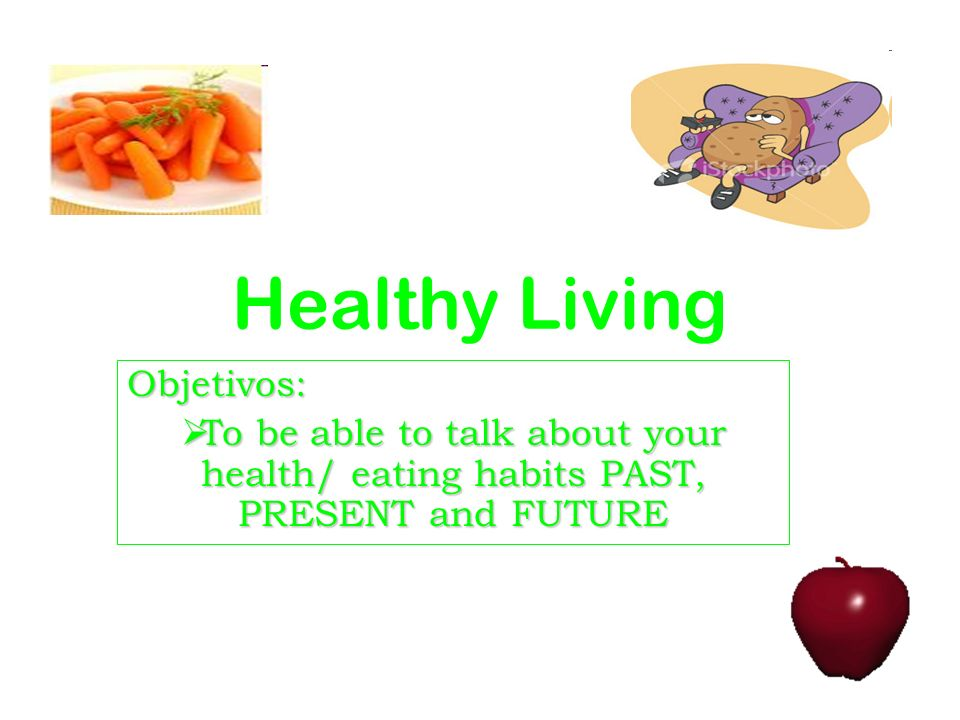 Healthy Living Objetivos: To be able to talk about your health/ eating habits PAST, PRESENT and FUTURE To be able to talk about your health/ eating ha