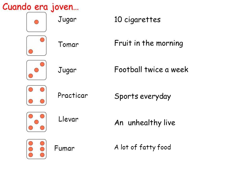 10 cigarettes Fruit in the morning Football twice a week Sports everyday An unhealthy live A lot of fatty food Cuando era joven… Jugar Tomar Jugar Pra