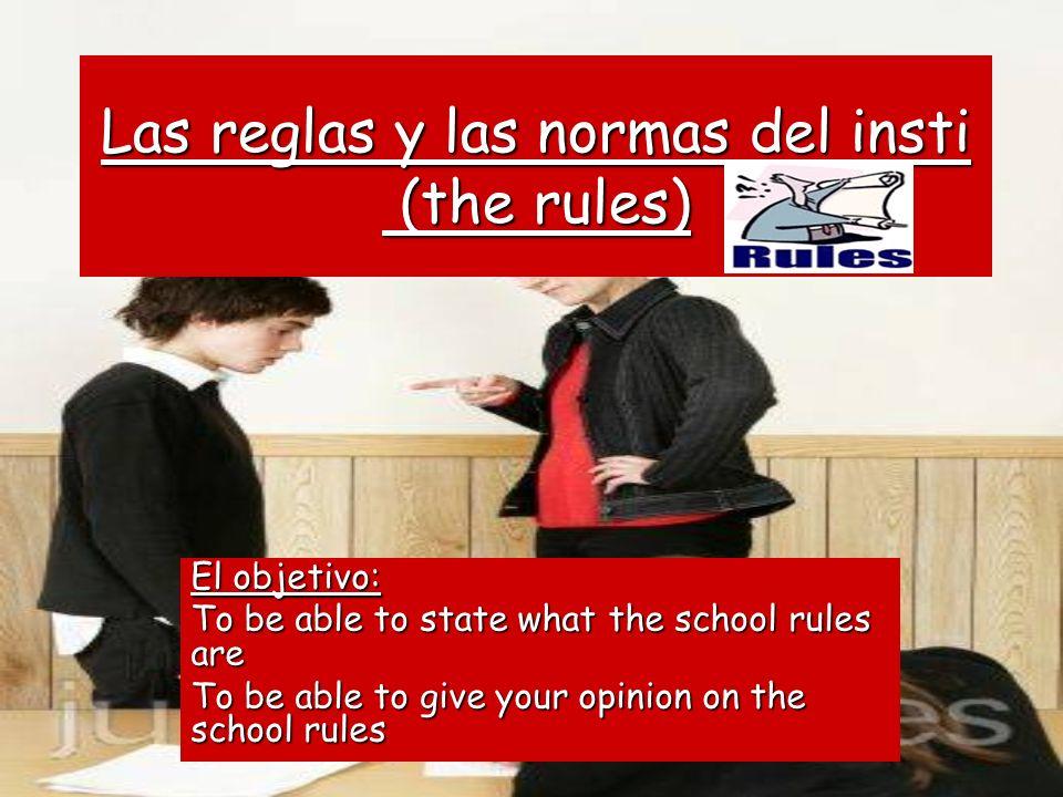 Las reglas y las normas del insti (the rules) El objetivo: To be able to state what the school rules are To be able to give your opinion on the school