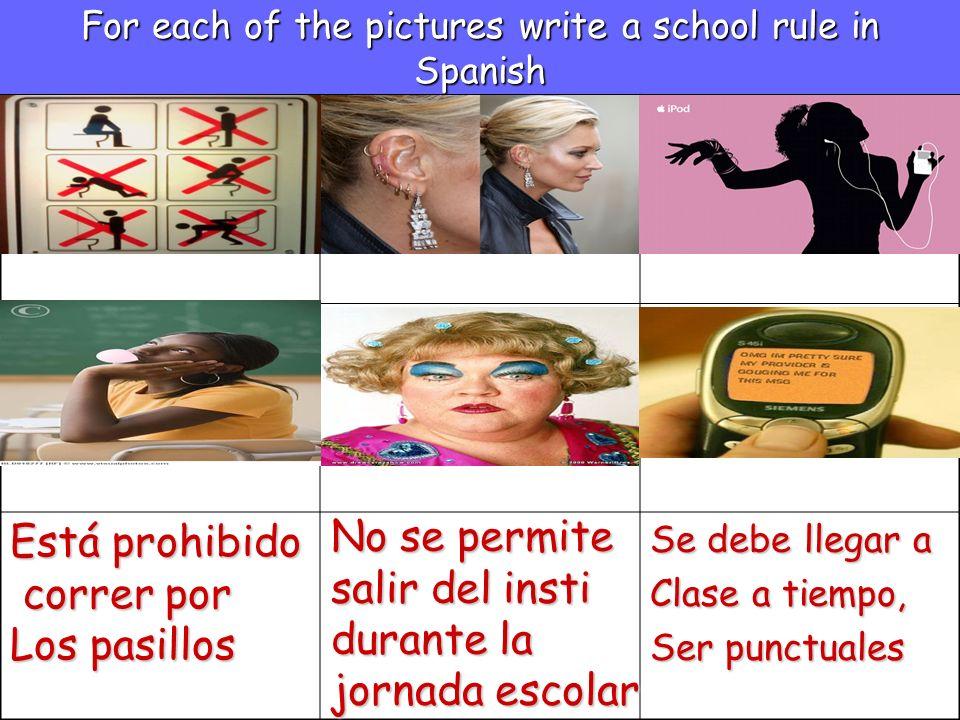 For each of the pictures write a school rule in Spanish Se debe llegar a Clase a tiempo, Ser punctuales Está prohibido correr por correr por Los pasil