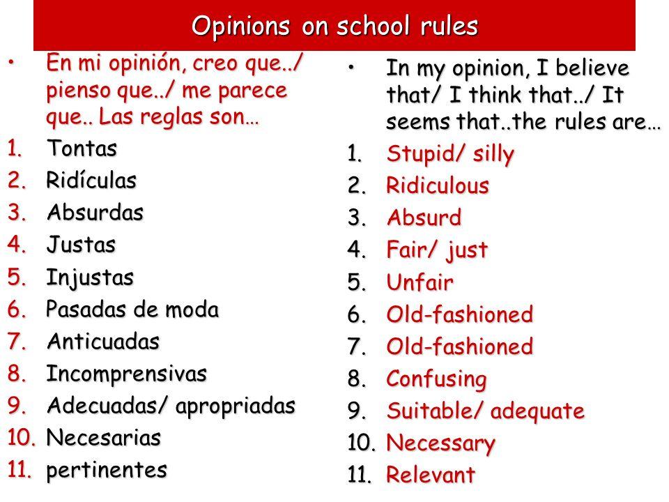 Opinions on school rules En mi opinión, creo que../ pienso que../ me parece que.. Las reglas son… 1.T ontas 2.R idículas 3.A bsurdas 4.J ustas 5.I nju