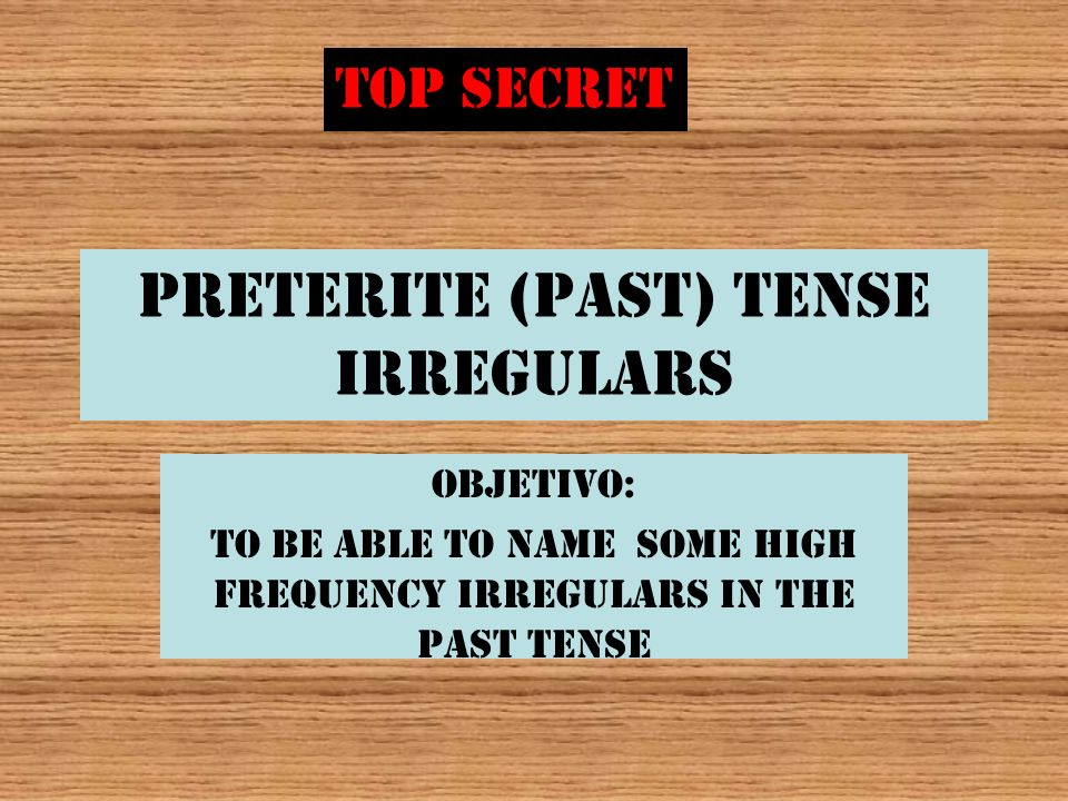Preterite (past) Tense irregulars Objetivo: To be able to name some high frequency irregulars in the past tense TOP SECRET
