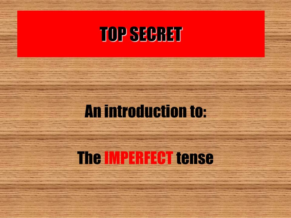 TOP SECRET An introduction to: The IMPERFECT tense
