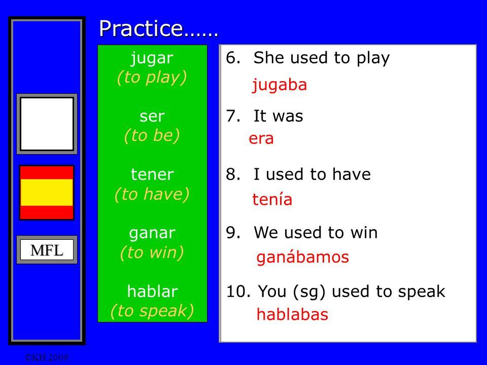 MFL ©KH 2009 Practice…… jugar (to play) ser (to be) tener (to have) ganar (to win) hablar (to speak) 1.