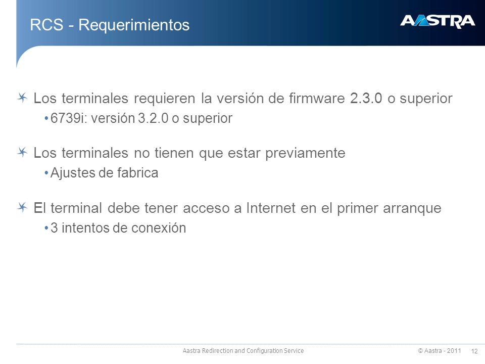 © Aastra - 2011 12 Aastra Redirection and Configuration Service RCS - Requerimientos Los terminales requieren la versión de firmware 2.3.0 o superior