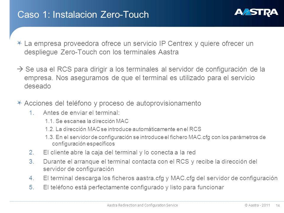 © Aastra - 2011 14 Caso 1: Instalacion Zero-Touch Aastra Redirection and Configuration Service La empresa proveedora ofrece un servicio IP Centrex y quiere ofrecer un despliegue Zero-Touch con los terminales Aastra Se usa el RCS para dirigir a los terminales al servidor de configuración de la empresa.