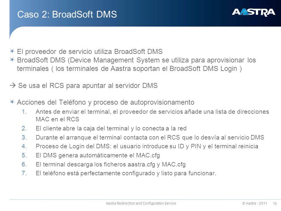 © Aastra - 2011 15 Caso 2: BroadSoft DMS El proveedor de servicio utiliza BroadSoft DMS BroadSoft DMS (Device Management System se utiliza para aprovisionar los terminales ( los terminales de Aastra soportan el BroadSoft DMS Login ) Se usa el RCS para apuntar al servidor DMS Acciones del Teléfono y proceso de autoprovisionamento 1.Antes de enviar el terminal, el proveedor de servicios añade una lista de direcciones MAC en el RCS 2.El cliente abre la caja del terminal y lo conecta a la red 3.Durante el arranque el terminal contacta con el RCS que lo desvía al servicio DMS 4.Proceso de Login del DMS: el usuario introduce su ID y PIN y el terminal reinicia 5.El DMS genera automáticamente el MAC.cfg 6.El terminal descarga los ficheros aastra.cfg y MAC.cfg 7.El teléfono está perfectamente configurado y listo para funcionar.