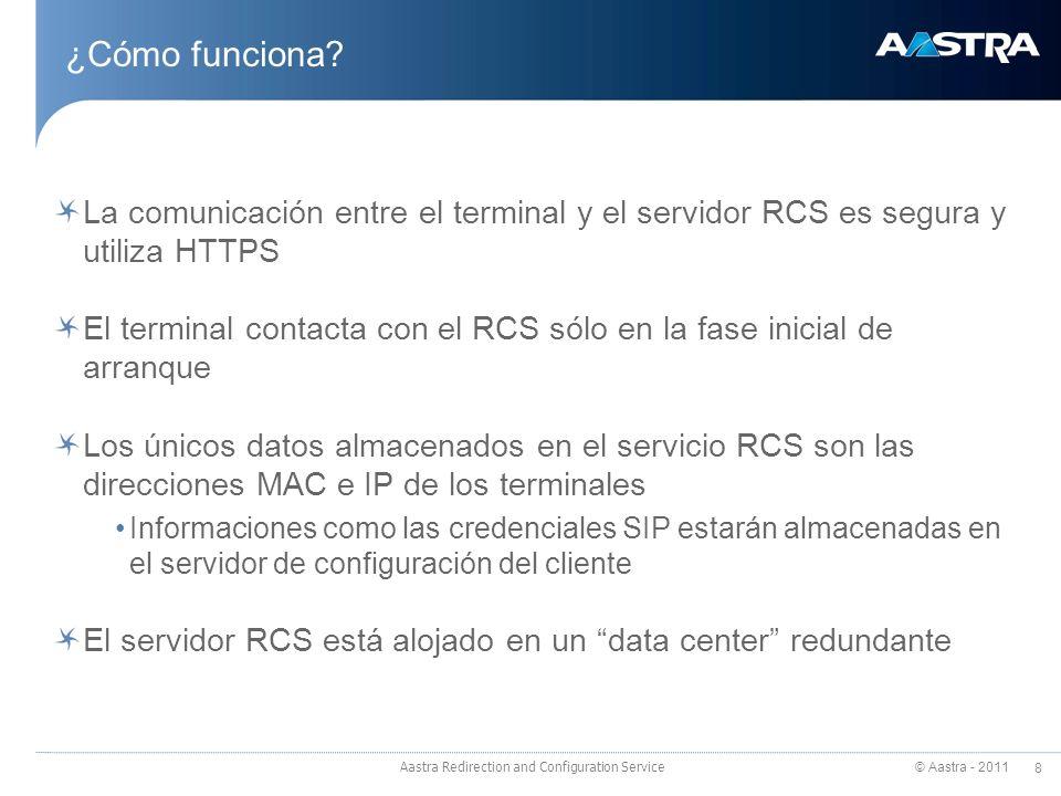 © Aastra - 2011 8 La comunicación entre el terminal y el servidor RCS es segura y utiliza HTTPS El terminal contacta con el RCS sólo en la fase inicial de arranque Los únicos datos almacenados en el servicio RCS son las direcciones MAC e IP de los terminales Informaciones como las credenciales SIP estarán almacenadas en el servidor de configuración del cliente El servidor RCS está alojado en un data center redundante Aastra Redirection and Configuration Service ¿Cómo funciona?