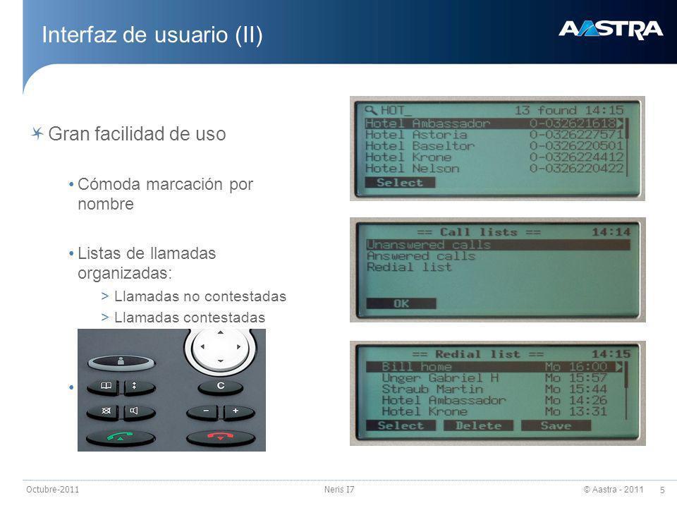 © Aastra - 2011 6 Octubre-2011Neris I7 Interfaz de usuario (III) Señalización bien visible LEDs para mensaje en espera y señalización de llamada Ventanas emergentes Cómoda marcación por nombre, edición de agendas y mensajes de texto Teclado alfanumérico integrado* Libertad de movimientos Audio de gran calidad Full-duplex manos libres Conexión para auriculares Colgado electrónico (estándar DHSG) Detección automática de hardware * Disponible sólo en Office 80IP
