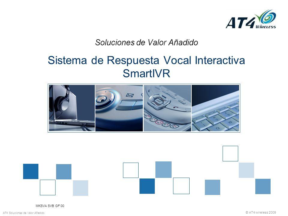 © AT4 wireless 2009 AT4 Soluciones de Valor Añadido Soluciones de Valor Añadido Sistema de Respuesta Vocal Interactiva SmartIVR MKSVA SVB GF 00