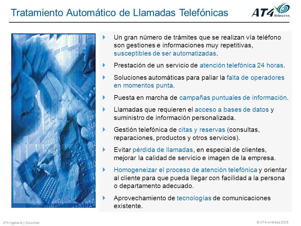© AT4 wireless 2009 AT4 Ingeniería y Soluciones Tratamiento Automático de Llamadas Telefónicas Un gran número de trámites que se realizan vía teléfono son gestiones e informaciones muy repetitivas, susceptibles de ser automatizadas.