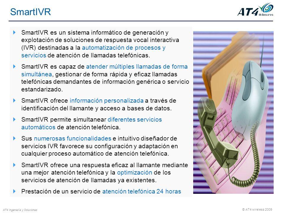 © AT4 wireless 2009 AT4 Ingeniería y Soluciones SmartIVR SmartIVR es un sistema informático de generación y explotación de soluciones de respuesta vocal interactiva (IVR) destinadas a la automatización de procesos y servicios de atención de llamadas telefónicas.