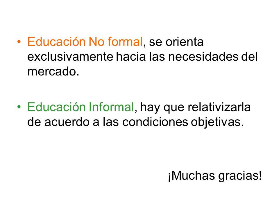 Educación No formal, se orienta exclusivamente hacia las necesidades del mercado. Educación Informal, hay que relativizarla de acuerdo a las condicion