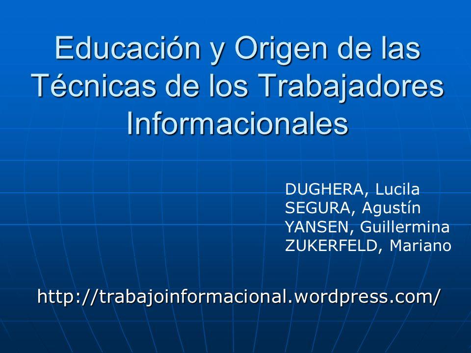 Educación y Origen de las Técnicas de los Trabajadores Informacionales http://trabajoinformacional.wordpress.com/ DUGHERA, Lucila SEGURA, Agustín YANSEN, Guillermina ZUKERFELD, Mariano