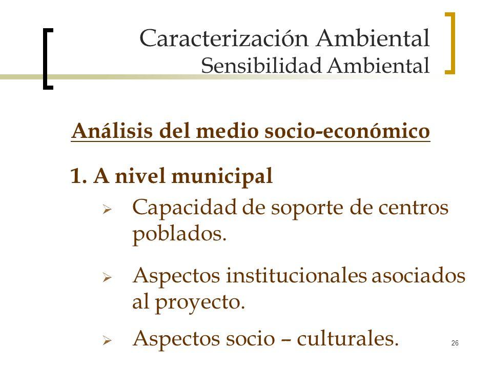 26 Caracterización Ambiental Sensibilidad Ambiental 1. A nivel municipal Capacidad de soporte de centros poblados. Aspectos institucionales asociados