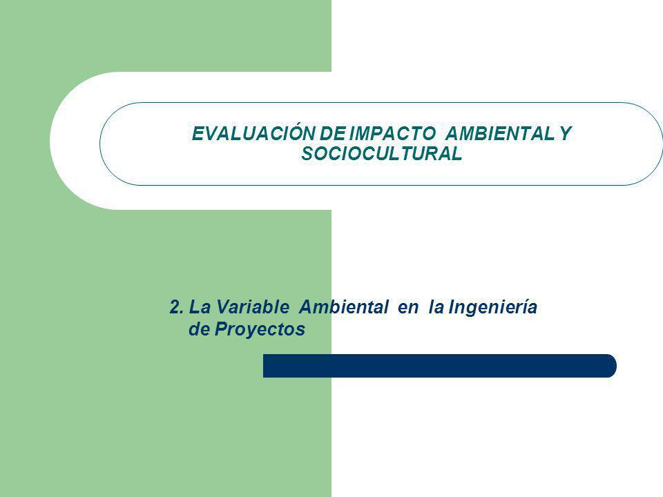EVALUACIÓN DE IMPACTO AMBIENTAL Y SOCIOCULTURAL 2. La Variable Ambiental en la Ingeniería de Proyectos