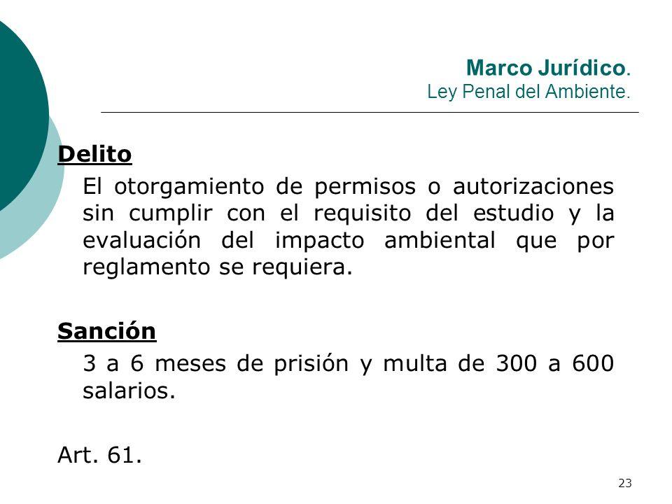 23 Marco Jurídico. Ley Penal del Ambiente. Delito El otorgamiento de permisos o autorizaciones sin cumplir con el requisito del estudio y la evaluació