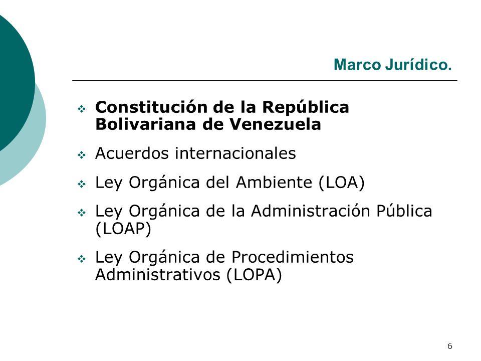 6 Marco Jurídico. Constitución de la República Bolivariana de Venezuela Acuerdos internacionales Ley Orgánica del Ambiente (LOA) Ley Orgánica de la Ad