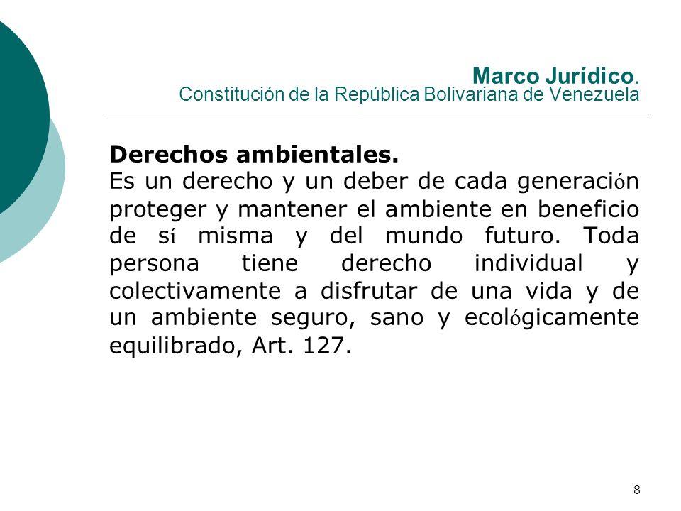 8 Marco Jurídico. Constitución de la República Bolivariana de Venezuela Derechos ambientales. Es un derecho y un deber de cada generaci ó n proteger y