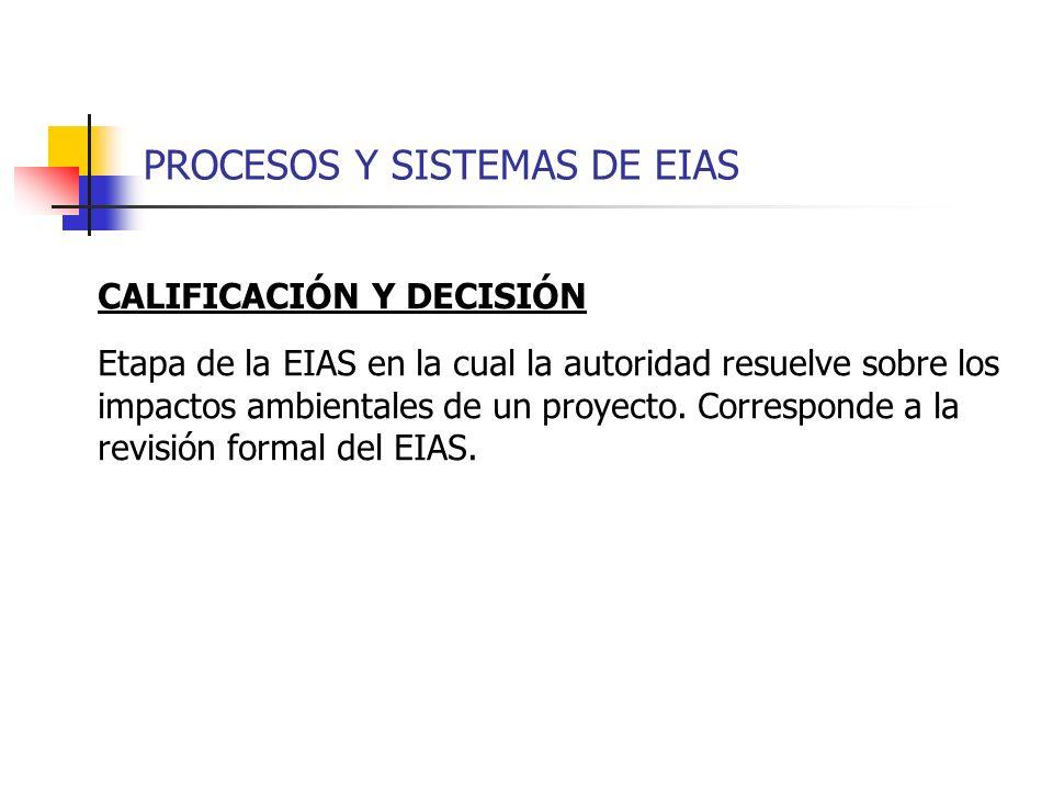 PROCESOS Y SISTEMAS DE EIAS CALIFICACIÓN Y DECISIÓN Etapa de la EIAS en la cual la autoridad resuelve sobre los impactos ambientales de un proyecto. C