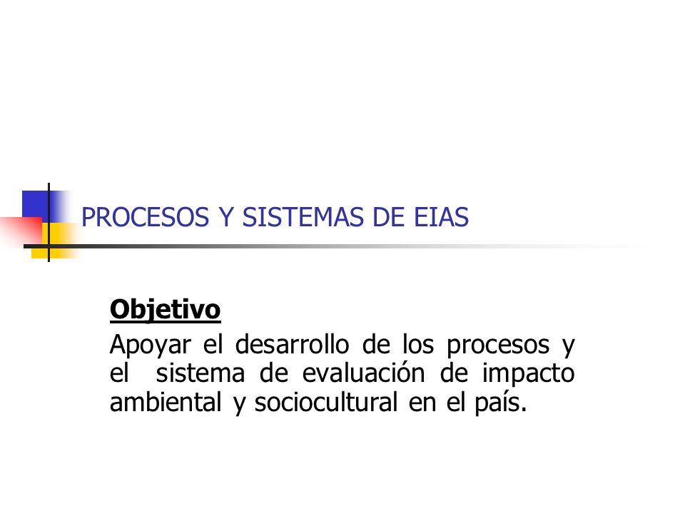 PROCESOS Y SISTEMAS DE EIAS Objetivo Apoyar el desarrollo de los procesos y el sistema de evaluación de impacto ambiental y sociocultural en el país.