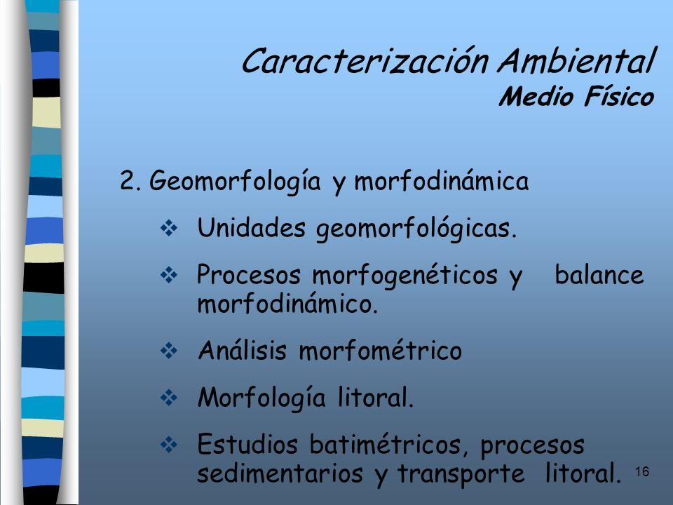 16 Caracterización Ambiental Medio Físico 2. Geomorfología y morfodinámica Unidades geomorfológicas. Procesos morfogenéticos y balance morfodinámico.