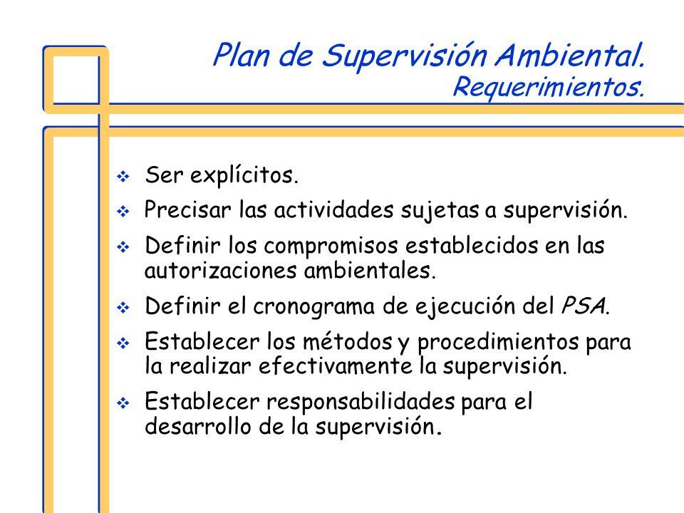 Plan de Supervisión Ambiental. Requerimientos. Ser explícitos. Precisar las actividades sujetas a supervisión. Definir los compromisos establecidos en