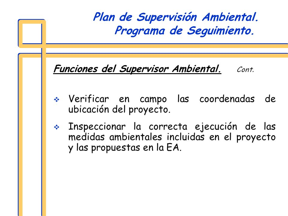 Funciones del Supervisor Ambiental. Cont. Verificar en campo las coordenadas de ubicación del proyecto. Inspeccionar la correcta ejecución de las medi