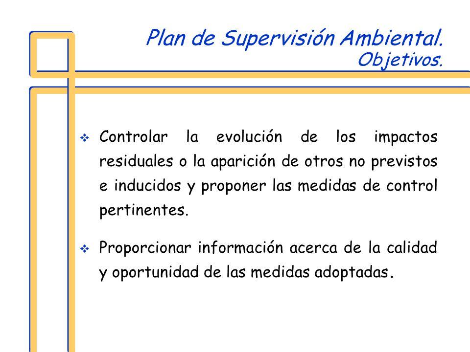 Plan de Supervisión Ambiental. Objetivos. Controlar la evolución de los impactos residuales o la aparición de otros no previstos e inducidos y propone