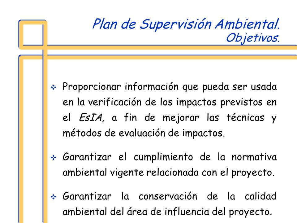 Plan de Supervisión Ambiental. Objetivos. Proporcionar información que pueda ser usada en la verificación de los impactos previstos en el EsIA, a fin