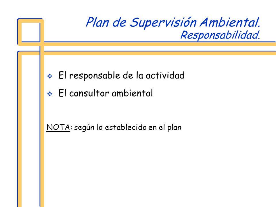 Plan de Supervisión Ambiental. Responsabilidad. El responsable de la actividad El consultor ambiental NOTA: según lo establecido en el plan