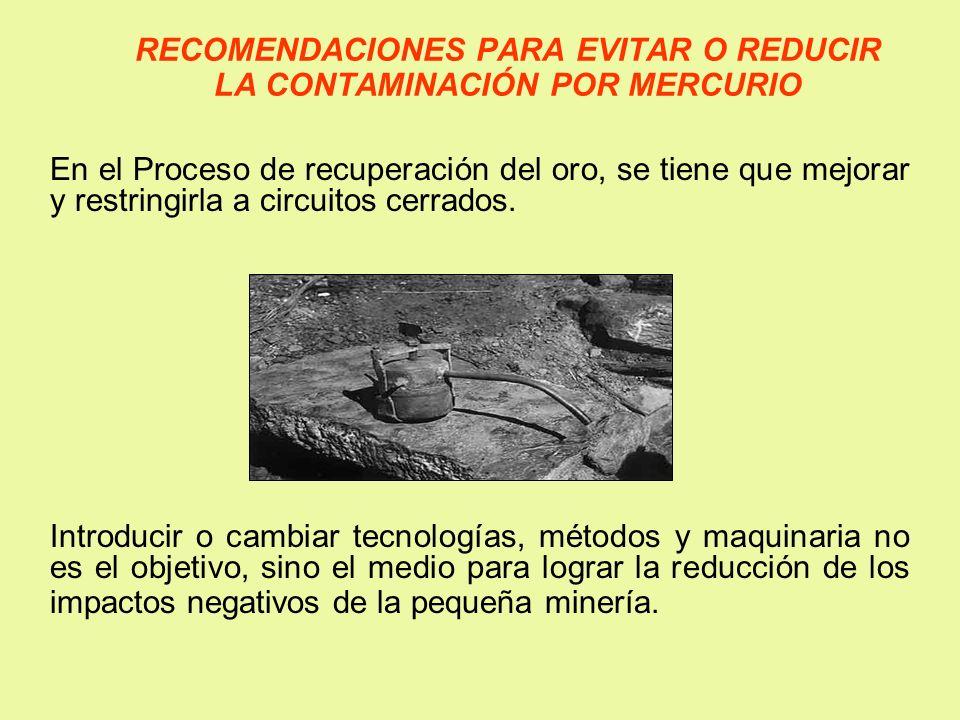 RECOMENDACIONES PARA EVITAR O REDUCIR LA CONTAMINACIÓN POR MERCURIO En el Proceso de recuperación del oro, se tiene que mejorar y restringirla a circu