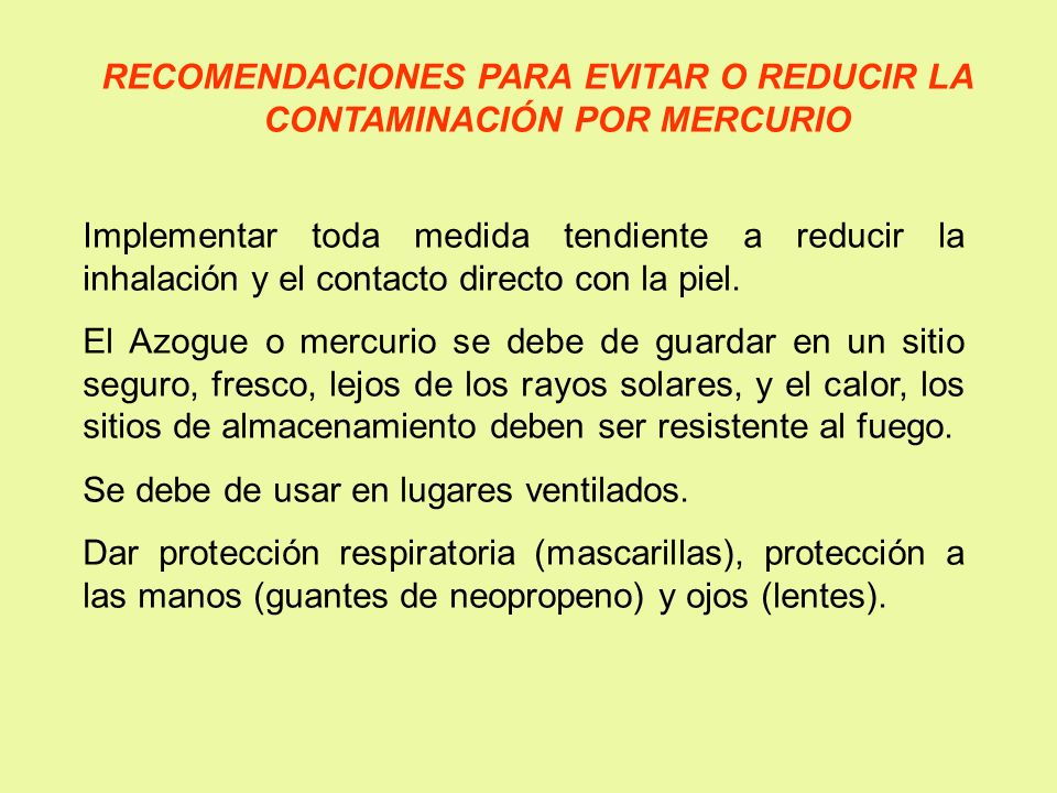 RECOMENDACIONES PARA EVITAR O REDUCIR LA CONTAMINACIÓN POR MERCURIO Implementar toda medida tendiente a reducir la inhalación y el contacto directo co