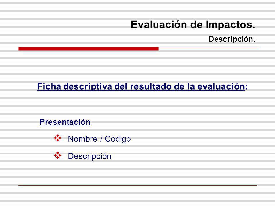 Evaluación de Impactos. Descripción. Presentación Nombre / Código Descripción Ficha descriptiva del resultado de la evaluación: