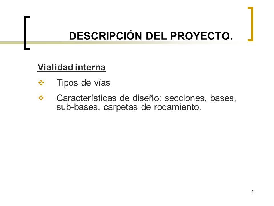 18 DESCRIPCIÓN DEL PROYECTO. Vialidad interna Tipos de vías Características de diseño: secciones, bases, sub-bases, carpetas de rodamiento.