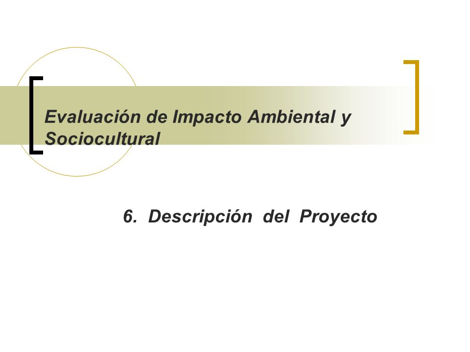 Evaluación de Impacto Ambiental y Sociocultural 6. Descripción del Proyecto