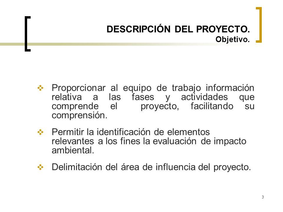 3 DESCRIPCIÓN DEL PROYECTO. Objetivo. Proporcionar al equipo de trabajo información relativa a las fases y actividades que comprende el proyecto, faci