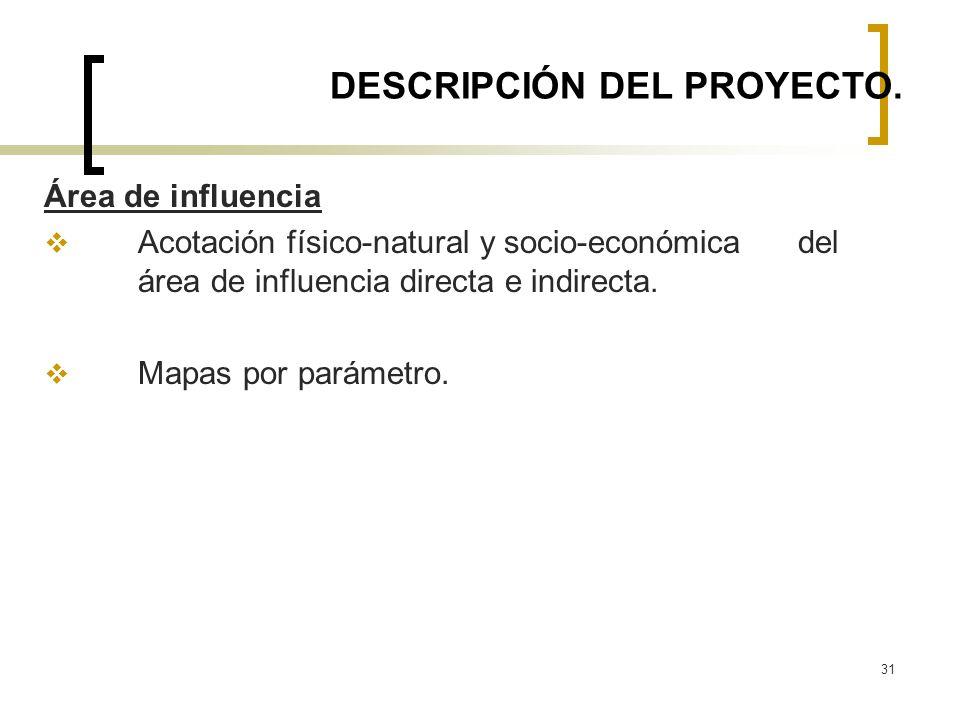 31 DESCRIPCIÓN DEL PROYECTO. Área de influencia Acotación físico-natural y socio-económica del área de influencia directa e indirecta. Mapas por parám