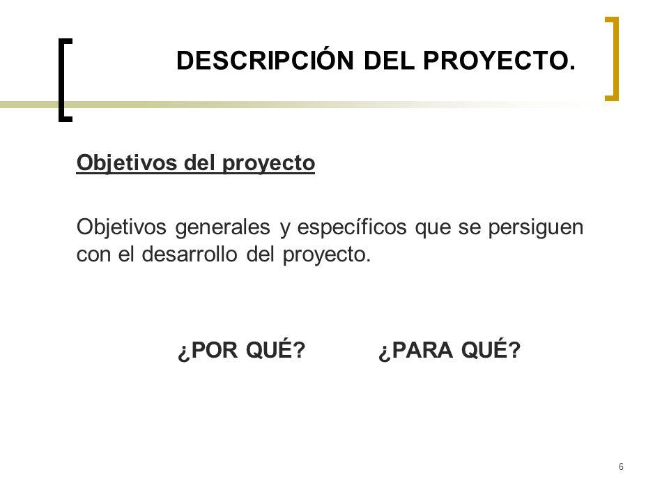 6 DESCRIPCIÓN DEL PROYECTO. Objetivos del proyecto Objetivos generales y específicos que se persiguen con el desarrollo del proyecto. ¿POR QUÉ? ¿PARA